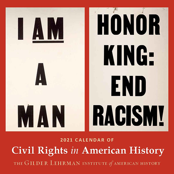 "The front cover of the 2021 Calendar of Civil Rights features the sign worn by Memphis sanitation workers and their supporters during their famous strike led by Martin Luther King, Jr. in April 1968 (Gilder Lehrman Institute, GLC05954) and the ""HONOR KING: END RACISM!"" poster designed for a march on April 8, 1968, 4 days after Martin Luther King's Jr.'s assassination (Gilder Lehrman Institute, GLC06125)."