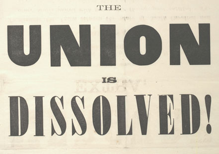 """The Union Is Dissolved!""  a broadside notifying South Carolinians that their le"