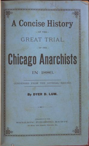 Dyer D. Lum, A Concise History of the Great Trial of the Chicago Anarchists in 1886 (Chicago: Socialistic Publishing Society, [1886]), Title Page. (GLC05640)